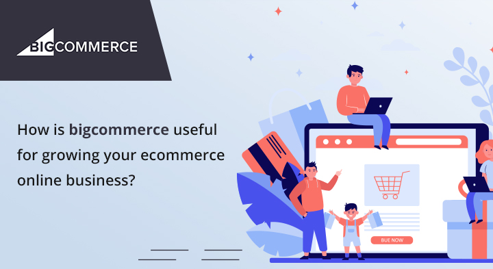 How is bigcommerce useful for growing your ecommerce online business?